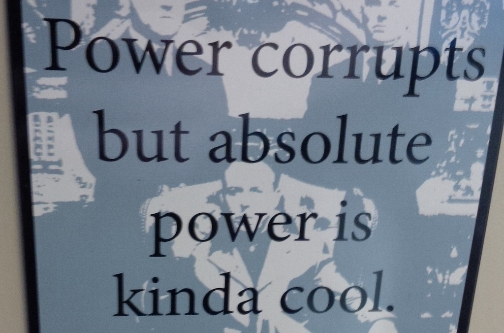 Power corrupts but absolute power is kinda cool
